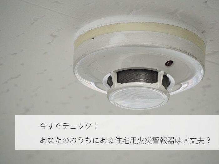 住宅用火災警報器は10年経ったら取り替えるべきって知ってますか?