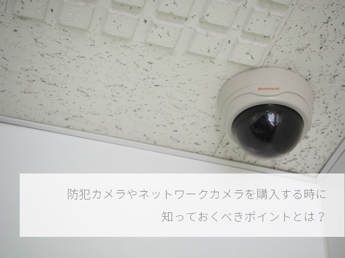 防犯カメラやネットワークカメラを購入する時に知っておくべきポイント